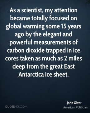 John Olver - As a scientist, my attention became totally focused on global warming some 15 years ago by the elegant and powerful measurements of carbon dioxide trapped in ice cores taken as much as 2 miles deep from the great East Antarctica ice sheet.