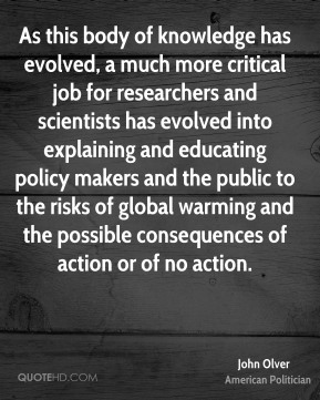 John Olver - As this body of knowledge has evolved, a much more critical job for researchers and scientists has evolved into explaining and educating policy makers and the public to the risks of global warming and the possible consequences of action or of no action.