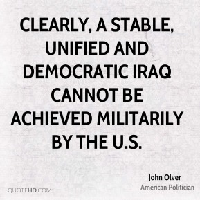 Clearly, a stable, unified and democratic Iraq cannot be achieved militarily by the U.S.