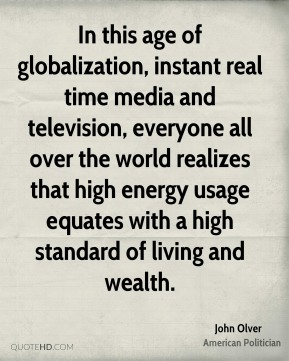 John Olver - In this age of globalization, instant real time media and television, everyone all over the world realizes that high energy usage equates with a high standard of living and wealth.