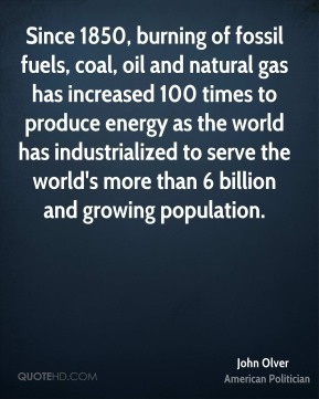 Since 1850, burning of fossil fuels, coal, oil and natural gas has increased 100 times to produce energy as the world has industrialized to serve the world's more than 6 billion and growing population.