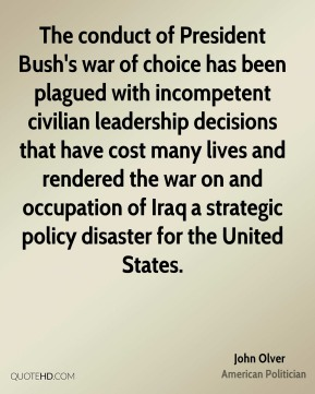The conduct of President Bush's war of choice has been plagued with incompetent civilian leadership decisions that have cost many lives and rendered the war on and occupation of Iraq a strategic policy disaster for the United States.