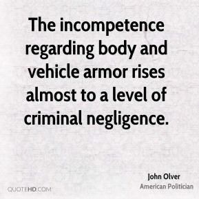 John Olver - The incompetence regarding body and vehicle armor rises almost to a level of criminal negligence.