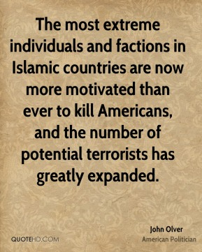 The most extreme individuals and factions in Islamic countries are now more motivated than ever to kill Americans, and the number of potential terrorists has greatly expanded.