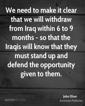 John Olver - We need to make it clear that we will withdraw from Iraq within 6 to 9 months - so that the Iraqis will know that they must stand up and defend the opportunity given to them.