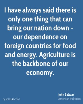 John Salazar - I have always said there is only one thing that can bring our nation down - our dependence on foreign countries for food and energy. Agriculture is the backbone of our economy.