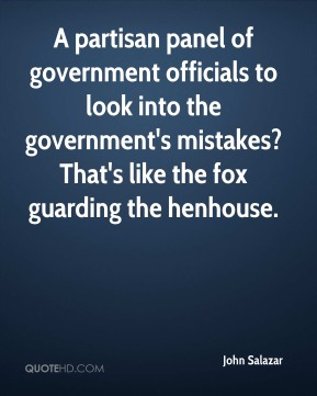 John Salazar  - A partisan panel of government officials to look into the government's mistakes? That's like the fox guarding the henhouse.