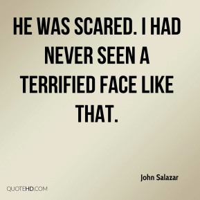 John Salazar  - He was scared. I had never seen a terrified face like that.