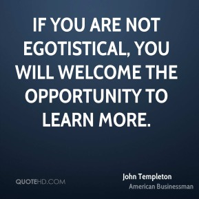 If you are not egotistical, you will welcome the opportunity to learn more.