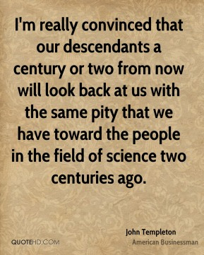 I'm really convinced that our descendants a century or two from now will look back at us with the same pity that we have toward the people in the field of science two centuries ago.