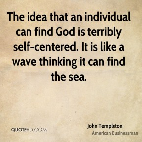 John Templeton - The idea that an individual can find God is terribly self-centered. It is like a wave thinking it can find the sea.