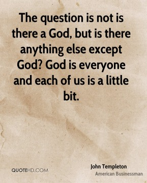 The question is not is there a God, but is there anything else except God? God is everyone and each of us is a little bit.