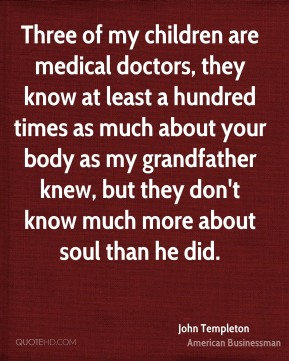 Three of my children are medical doctors, they know at least a hundred times as much about your body as my grandfather knew, but they don't know much more about soul than he did.