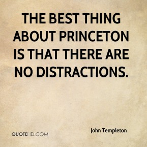 John Templeton  - The best thing about Princeton is that there are no distractions.