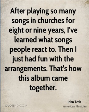 John Tesh - After playing so many songs in churches for eight or nine years, I've learned what songs people react to. Then I just had fun with the arrangements. That's how this album came together.
