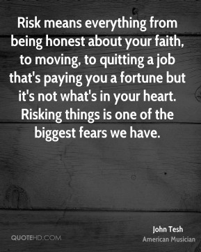 John Tesh - Risk means everything from being honest about your faith, to moving, to quitting a job that's paying you a fortune but it's not what's in your heart. Risking things is one of the biggest fears we have.