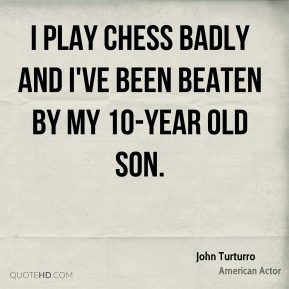 John Turturro - I play chess badly and I've been beaten by my 10-year old son.