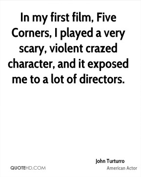 John Turturro - In my first film, Five Corners, I played a very scary, violent crazed character, and it exposed me to a lot of directors.