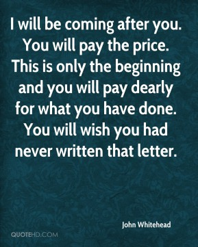 I will be coming after you. You will pay the price. This is only the beginning and you will pay dearly for what you have done. You will wish you had never written that letter.