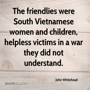 John Whitehead - The friendlies were South Vietnamese women and children, helpless victims in a war they did not understand.