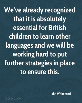 John Whitehead - We've already recognized that it is absolutely essential for British children to learn other languages and we will be working hard to put further strategies in place to ensure this.