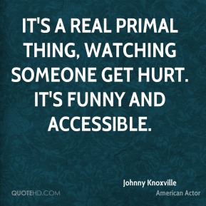 Johnny Knoxville - It's a real primal thing, watching someone get hurt. It's funny and accessible.