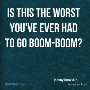 Is this the worst you've ever had to go boom-boom?