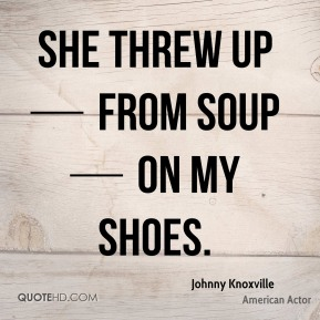 She threw up — from soup — on my shoes.