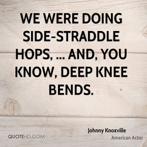 We were doing side-straddle hops, ... and, you know, deep knee bends.