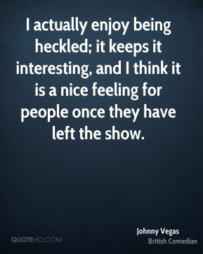 I actually enjoy being heckled; it keeps it interesting, and I think it is a nice feeling for people once they have left the show.