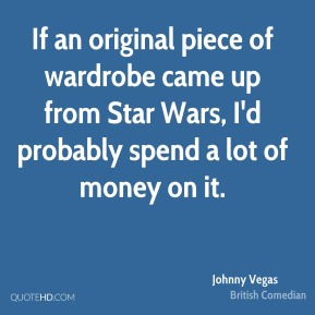 Johnny Vegas - If an original piece of wardrobe came up from Star Wars, I'd probably spend a lot of money on it.