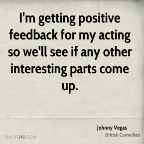 Johnny Vegas - I'm getting positive feedback for my acting so we'll see if any other interesting parts come up.