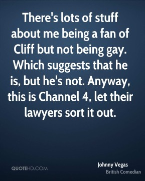 Johnny Vegas - There's lots of stuff about me being a fan of Cliff but not being gay. Which suggests that he is, but he's not. Anyway, this is Channel 4, let their lawyers sort it out.