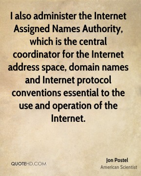 Jon Postel - I also administer the Internet Assigned Names Authority, which is the central coordinator for the Internet address space, domain names and Internet protocol conventions essential to the use and operation of the Internet.