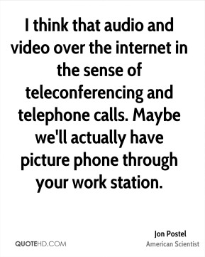 Jon Postel - I think that audio and video over the internet in the sense of teleconferencing and telephone calls. Maybe we'll actually have picture phone through your work station.