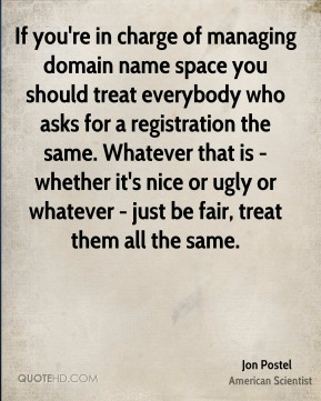 Jon Postel - If you're in charge of managing domain name space you should treat everybody who asks for a registration the same. Whatever that is - whether it's nice or ugly or whatever - just be fair, treat them all the same.
