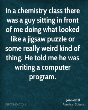 Jon Postel - In a chemistry class there was a guy sitting in front of me doing what looked like a jigsaw puzzle or some really weird kind of thing. He told me he was writing a computer program.
