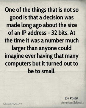 Jon Postel - One of the things that is not so good is that a decision was made long ago about the size of an IP address - 32 bits. At the time it was a number much larger than anyone could imagine ever having that many computers but it turned out to be to small.