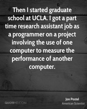 Jon Postel - Then I started graduate school at UCLA. I got a part time research assistant job as a programmer on a project involving the use of one computer to measure the performance of another computer.