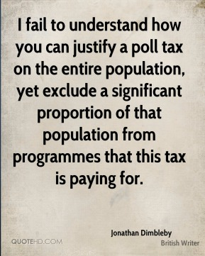 Jonathan Dimbleby - I fail to understand how you can justify a poll tax on the entire population, yet exclude a significant proportion of that population from programmes that this tax is paying for.