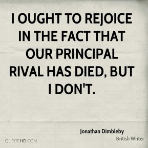 I ought to rejoice in the fact that our principal rival has died, but I don't.
