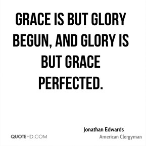 Grace is but glory begun, and glory is but grace perfected.