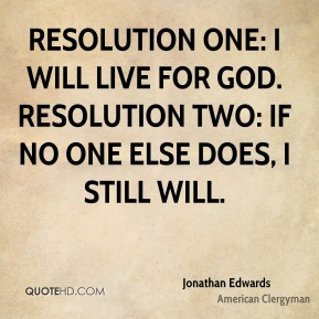 Jonathan Edwards - Resolution One: I will live for God. Resolution Two: If no one else does, I still will.