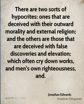 Jonathan Edwards - There are two sorts of hypocrites: ones that are deceived with their outward morality and external religion; and the others are those that are deceived with false discoveries and elevation; which often cry down works, and men's own righteousness, and.