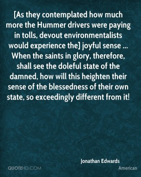 [As they contemplated how much more the Hummer drivers were paying in tolls, devout environmentalists would experience the] joyful sense ... When the saints in glory, therefore, shall see the doleful state of the damned, how will this heighten their sense of the blessedness of their own state, so exceedingly different from it!