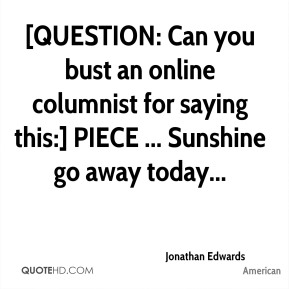 [QUESTION: Can you bust an online columnist for saying this:] PIECE ... Sunshine go away today...