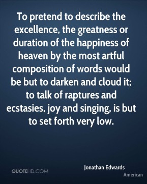 Jonathan Edwards  - To pretend to describe the excellence, the greatness or duration of the happiness of heaven by the most artful composition of words would be but to darken and cloud it; to talk of raptures and ecstasies, joy and singing, is but to set forth very low.