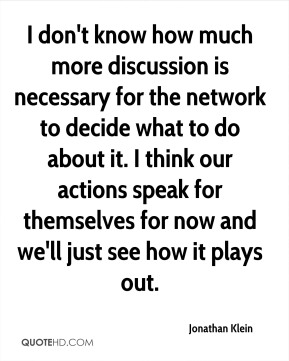Jonathan Klein  - I don't know how much more discussion is necessary for the network to decide what to do about it. I think our actions speak for themselves for now and we'll just see how it plays out.
