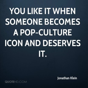 Jonathan Klein  - You like it when someone becomes a pop-culture icon and deserves it.