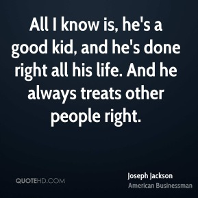 All I know is, he's a good kid, and he's done right all his life. And he always treats other people right.